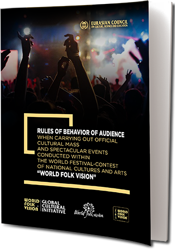 "RULES OF BEHAVIOR OF AUDIENCE WHEN CARRYING OUT OFFICIAL CULTURAL MASS AND SPECTACULAR EVENTS  CONDUCTED WITHIN THE WORLD FESTIVAL-CONTEST OF NATIONAL CULTURES AND ARTS ""WORLD FOLK VISION"""